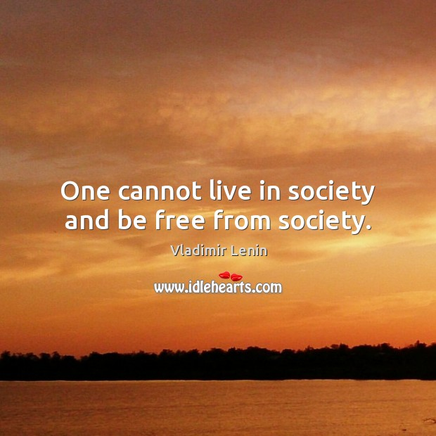 One cannot live in society and be free from society. Vladimir Lenin Picture Quote