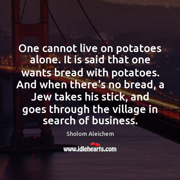 One cannot live on potatoes alone. It is said that one wants Image