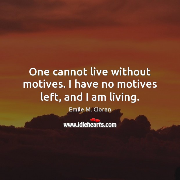 One cannot live without motives. I have no motives left, and I am living. Emile M. Cioran Picture Quote
