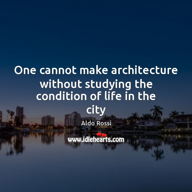 One cannot make architecture without studying the condition of life in the city Image