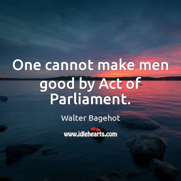Image, One cannot make men good by Act of Parliament.