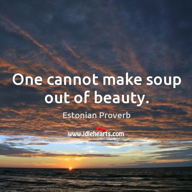 Image, One cannot make soup out of beauty.