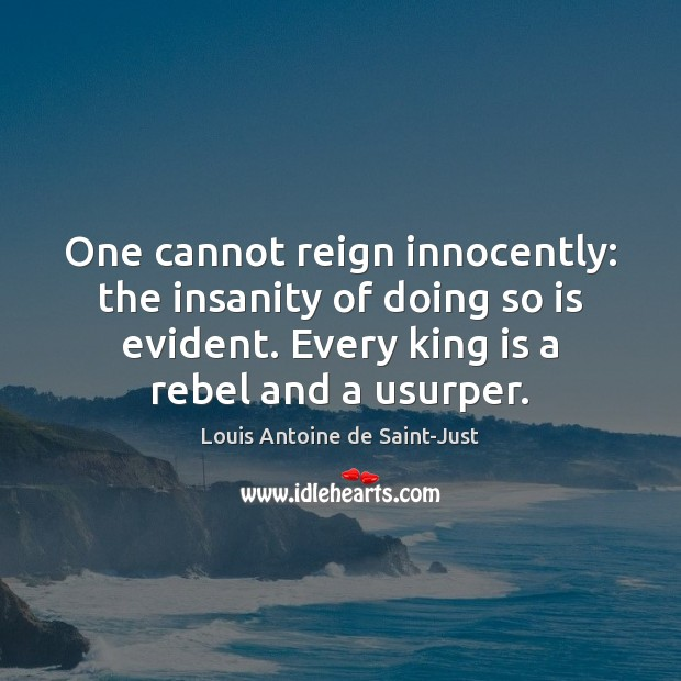 One cannot reign innocently: the insanity of doing so is evident. Every Image