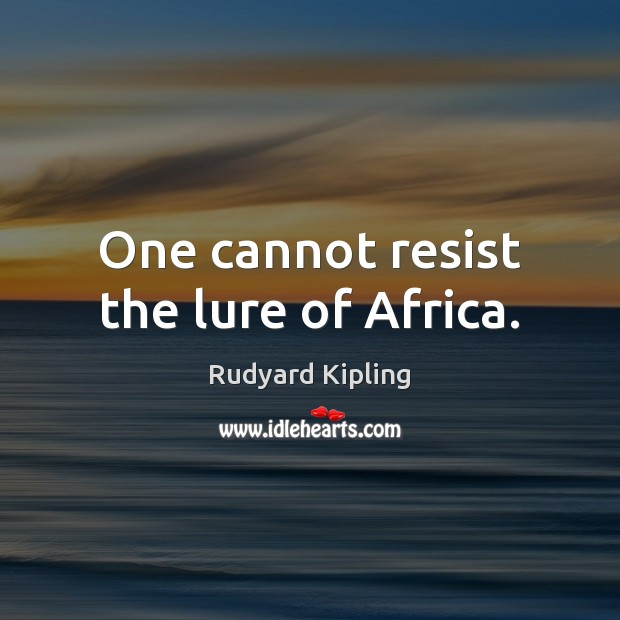 One cannot resist the lure of Africa. Rudyard Kipling Picture Quote