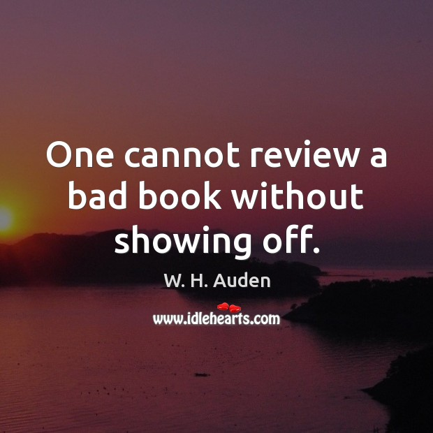 One cannot review a bad book without showing off. W. H. Auden Picture Quote