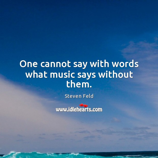 One cannot say with words what music says without them. Image