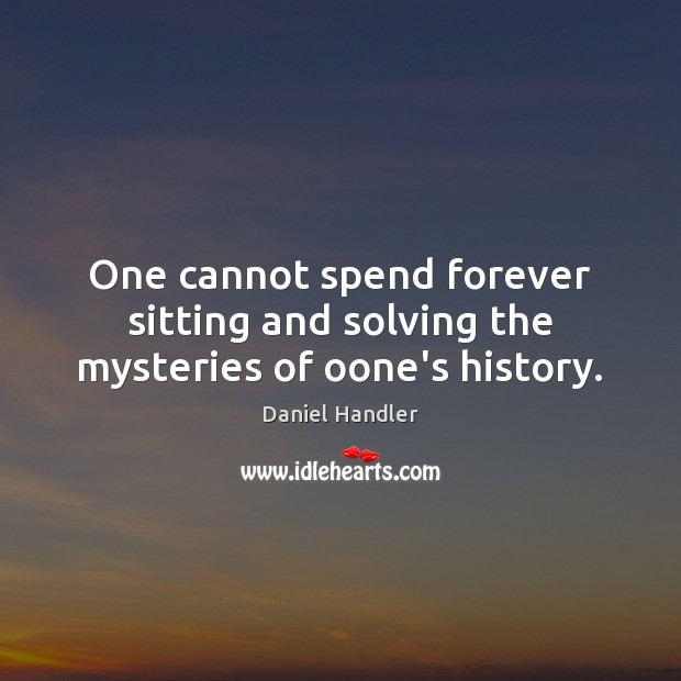 One cannot spend forever sitting and solving the mysteries of oone's history. Daniel Handler Picture Quote