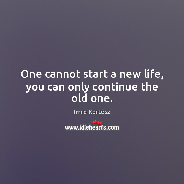One cannot start a new life, you can only continue the old one. Imre Kertész Picture Quote