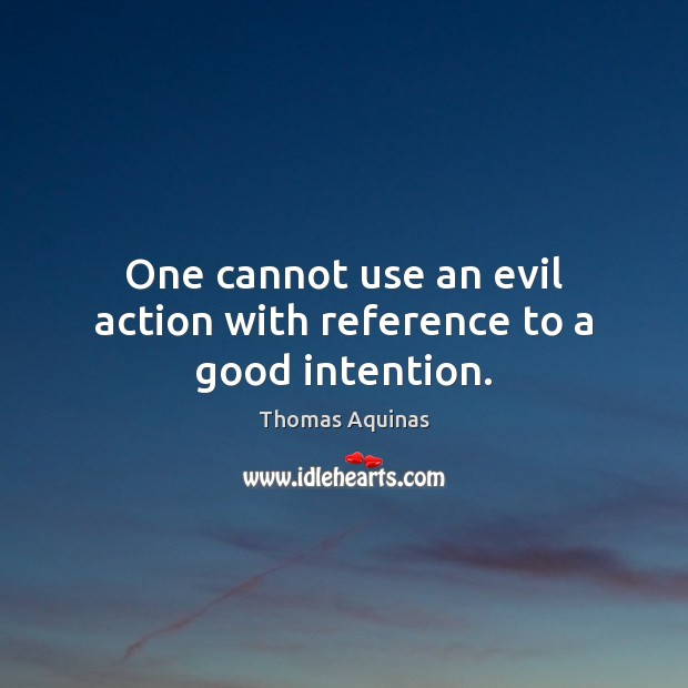 Image, One cannot use an evil action with reference to a good intention.