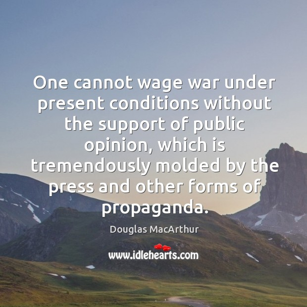 One cannot wage war under present conditions without the support of public opinion Image