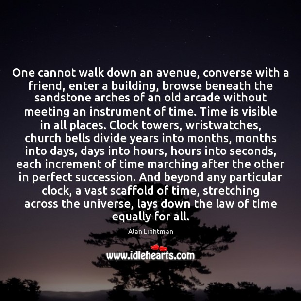 One cannot walk down an avenue, converse with a friend, enter a Alan Lightman Picture Quote