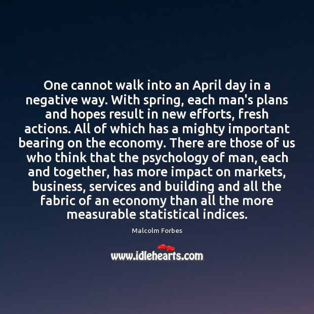 One cannot walk into an April day in a negative way. With Malcolm Forbes Picture Quote