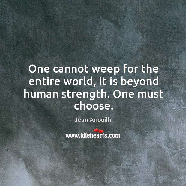One cannot weep for the entire world, it is beyond human strength. One must choose. Image