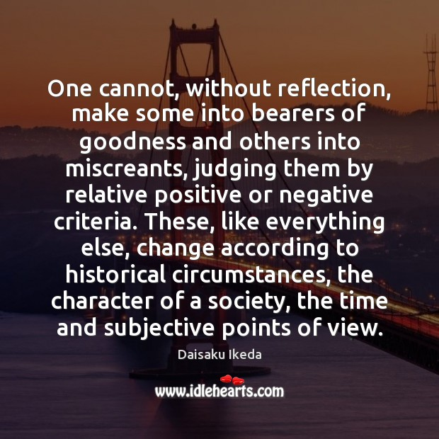 One cannot, without reflection, make some into bearers of goodness and others Daisaku Ikeda Picture Quote