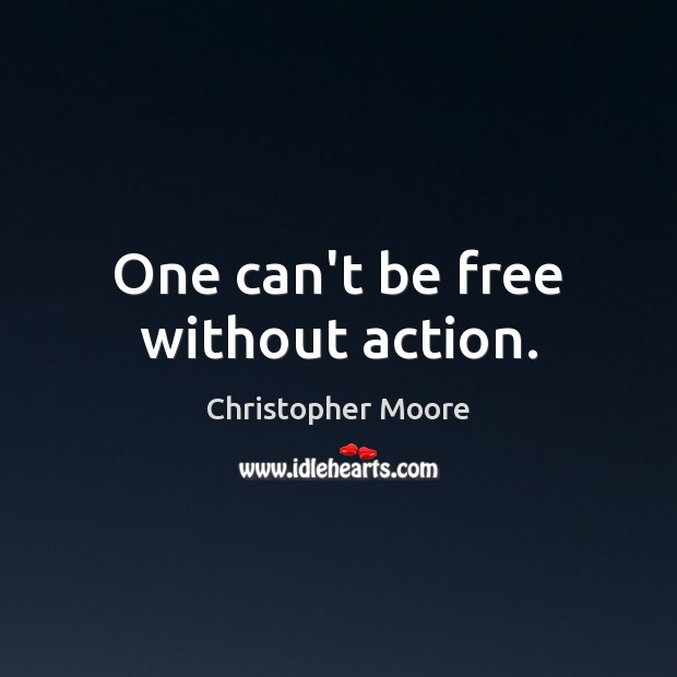 One can't be free without action. Christopher Moore Picture Quote