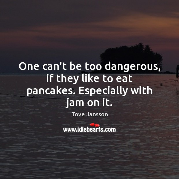 One can't be too dangerous, if they like to eat pancakes. Especially with jam on it. Tove Jansson Picture Quote