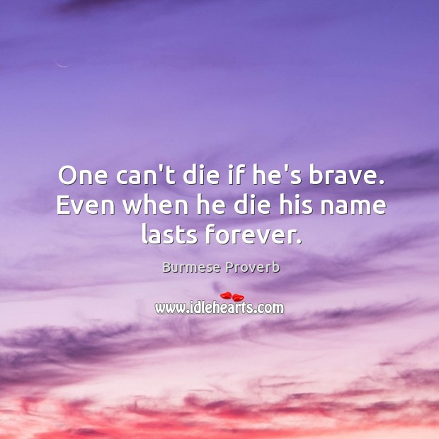 One can't die if he's brave. Even when he die his name lasts forever. Burmese Proverbs Image