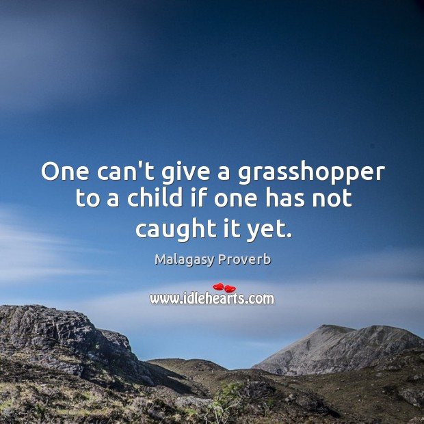 One can't give a grasshopper to a child if one has not caught it yet. Malagasy Proverbs Image