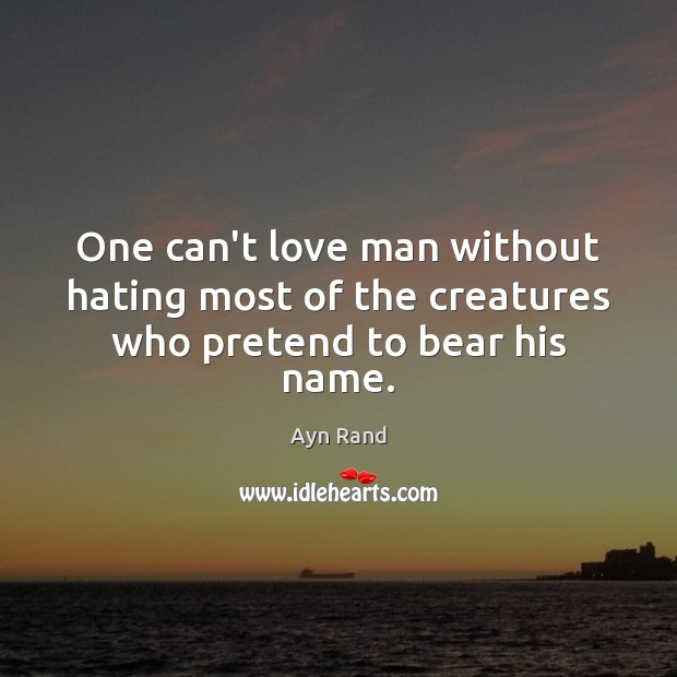 One can't love man without hating most of the creatures who pretend to bear his name. Image