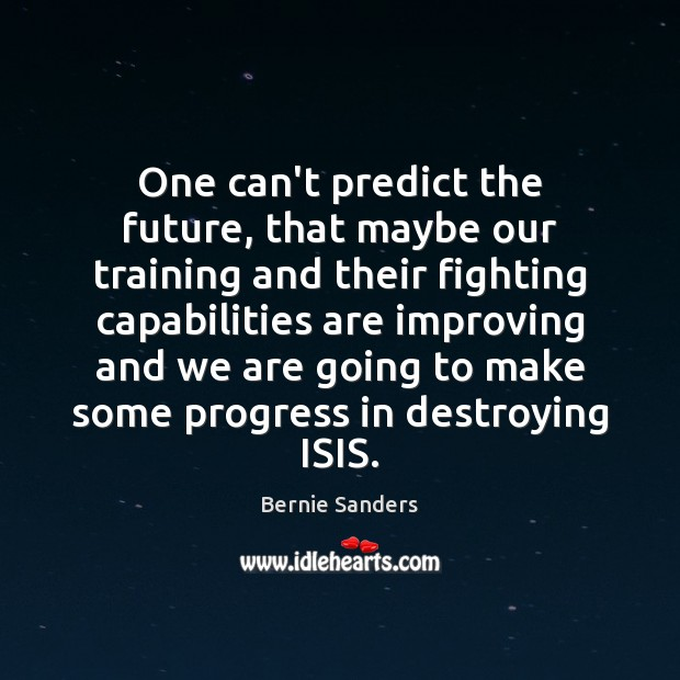 One can't predict the future, that maybe our training and their fighting Bernie Sanders Picture Quote