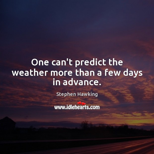 One can't predict the weather more than a few days in advance. Stephen Hawking Picture Quote