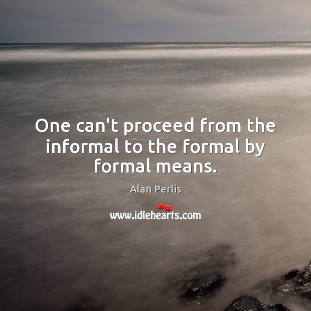 One can't proceed from the informal to the formal by formal means. Alan Perlis Picture Quote
