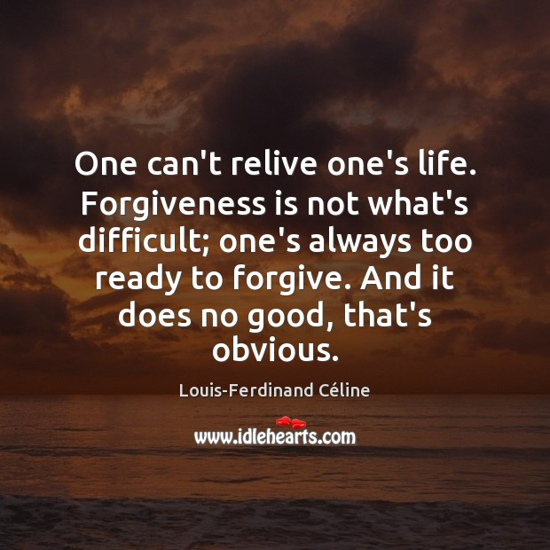 One can't relive one's life. Forgiveness is not what's difficult; one's always Louis-Ferdinand Céline Picture Quote