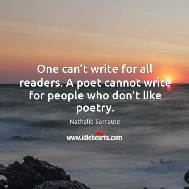 One can't write for all readers. A poet cannot write for people who don't like poetry. Image