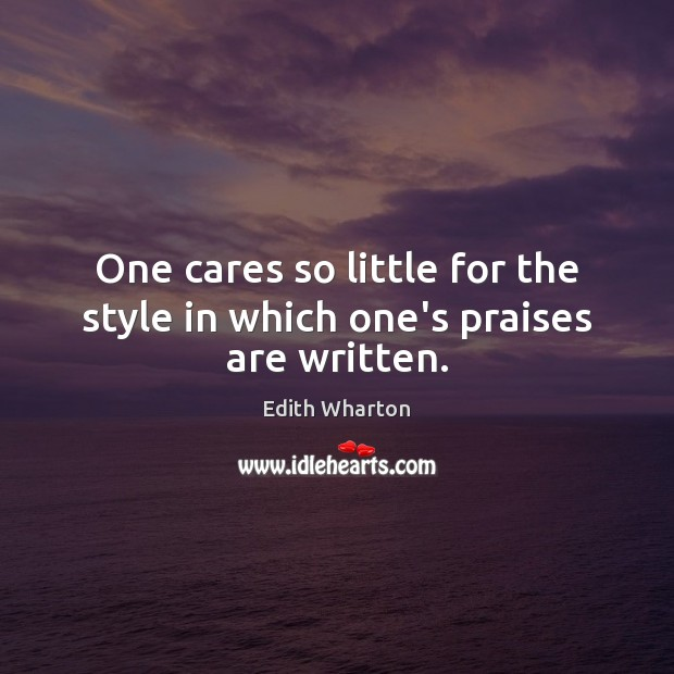 One cares so little for the style in which one's praises are written. Image