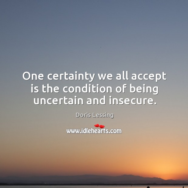 One certainty we all accept is the condition of being uncertain and insecure. Doris Lessing Picture Quote