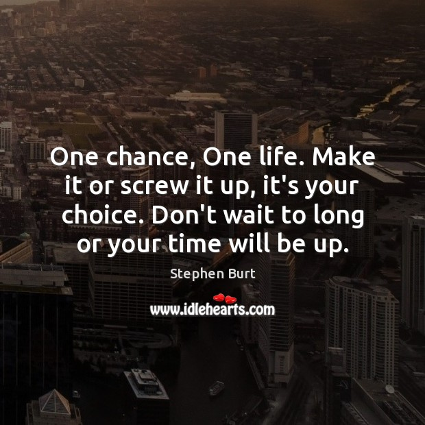 One chance, One life. Make it or screw it up, it's your Image