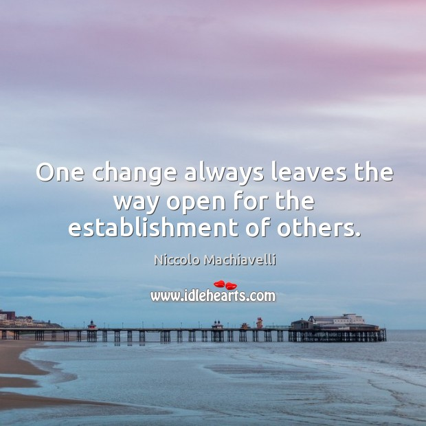 One change always leaves the way open for the establishment of others. Image