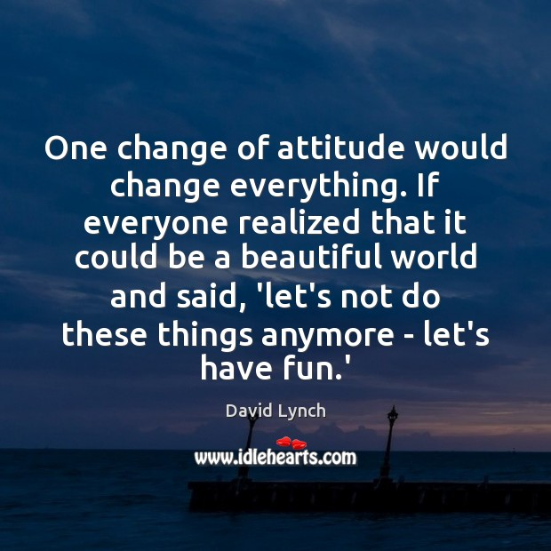 Image, One change of attitude would change everything. If everyone realized that it