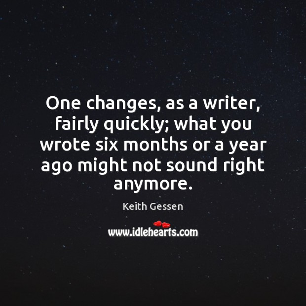One changes, as a writer, fairly quickly; what you wrote six months Image
