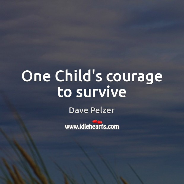 One Child's courage to survive Dave Pelzer Picture Quote