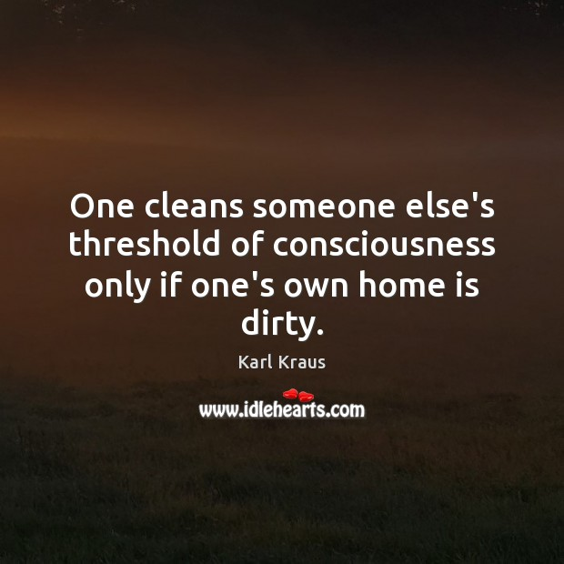One cleans someone else's threshold of consciousness only if one's own home is dirty. Karl Kraus Picture Quote