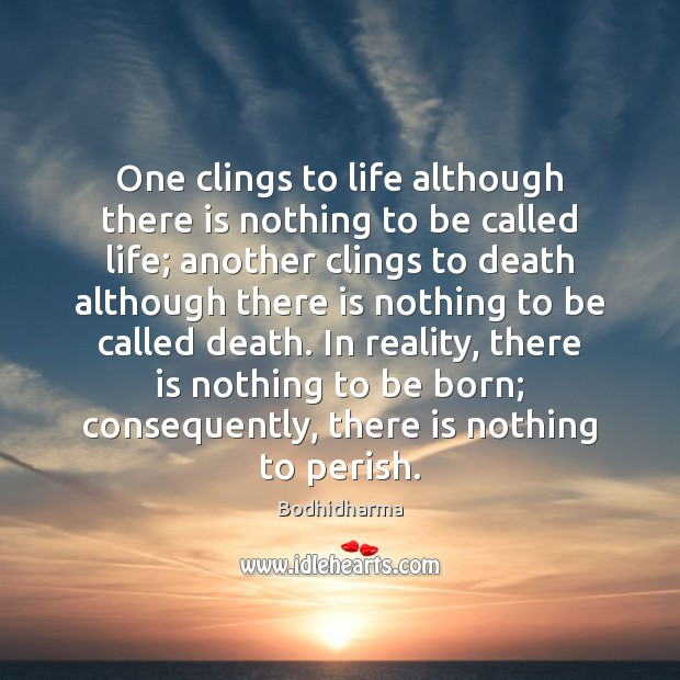 One clings to life although there is nothing to be called life; Bodhidharma Picture Quote