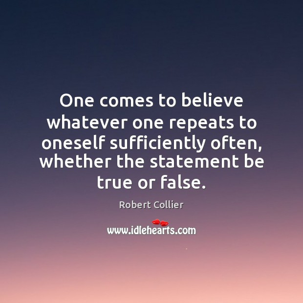 One comes to believe whatever one repeats to oneself sufficiently often, whether Robert Collier Picture Quote