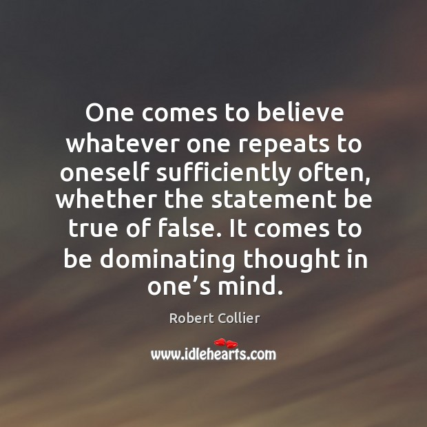 One comes to believe whatever one repeats to oneself sufficiently often Image