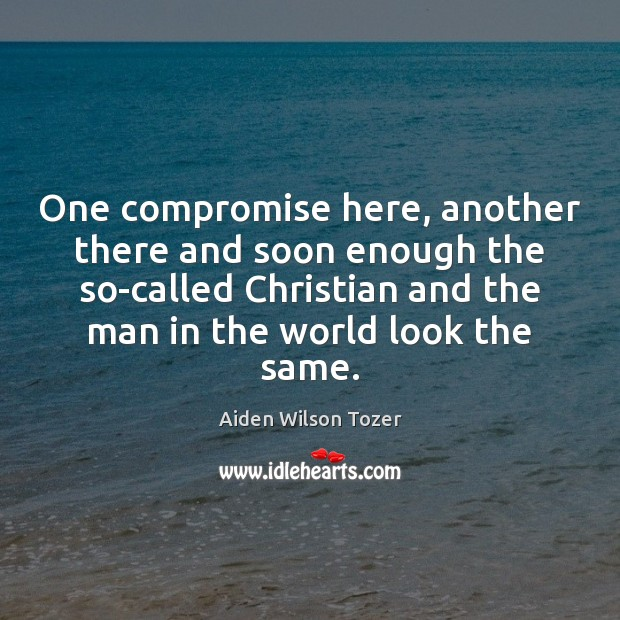 One compromise here, another there and soon enough the so-called Christian and Aiden Wilson Tozer Picture Quote