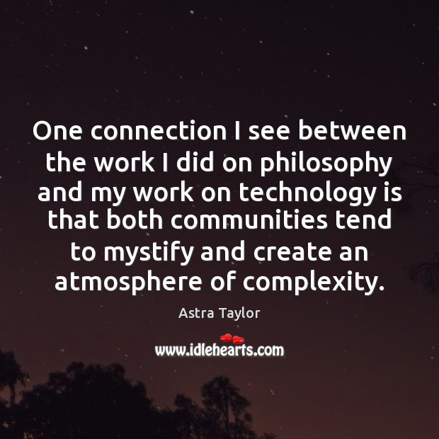 One connection I see between the work I did on philosophy and Technology Quotes Image