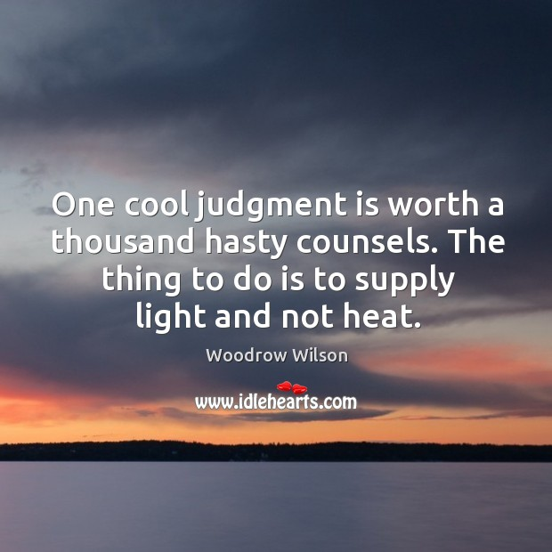 Image, One cool judgment is worth a thousand hasty counsels. The thing to do is to supply light and not heat.