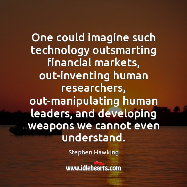 One could imagine such technology outsmarting financial markets, out-inventing human researchers, out-manipulating Image