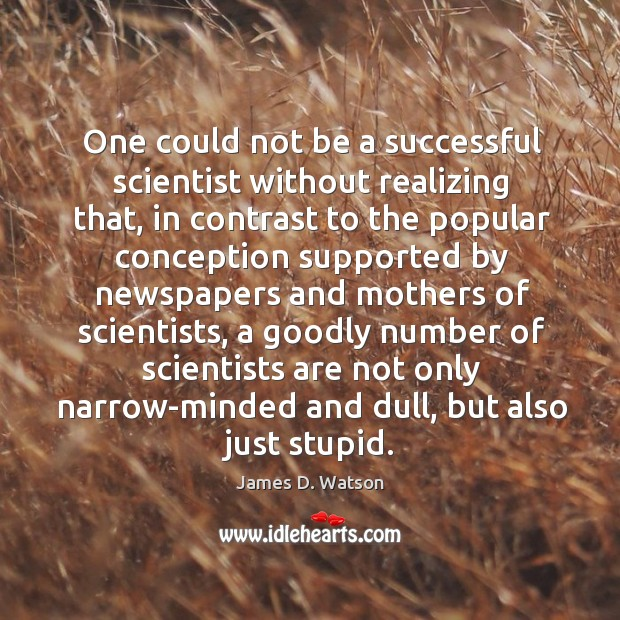 One could not be a successful scientist without realizing that James D. Watson Picture Quote