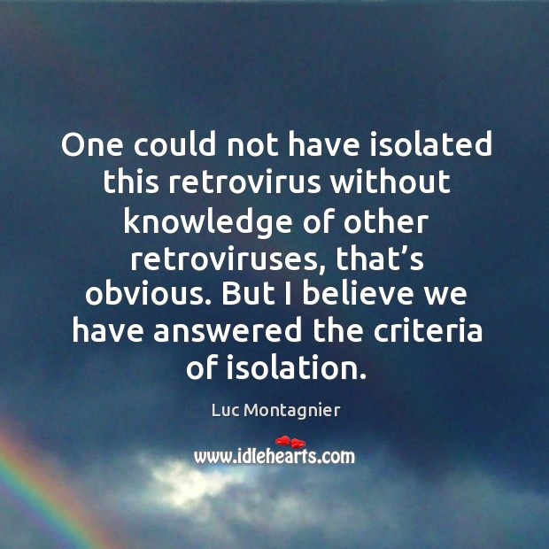 One could not have isolated this retrovirus without knowledge of other retroviruses, that's obvious. Luc Montagnier Picture Quote