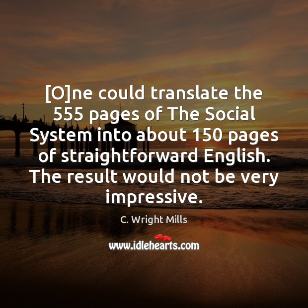 [O]ne could translate the 555 pages of The Social System into about 150 C. Wright Mills Picture Quote