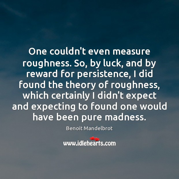 One couldn't even measure roughness. So, by luck, and by reward for Benoit Mandelbrot Picture Quote