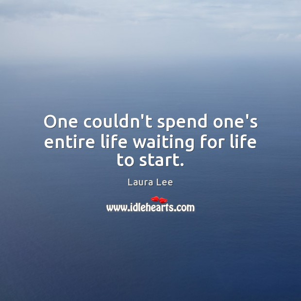 One couldn't spend one's entire life waiting for life to start. Image