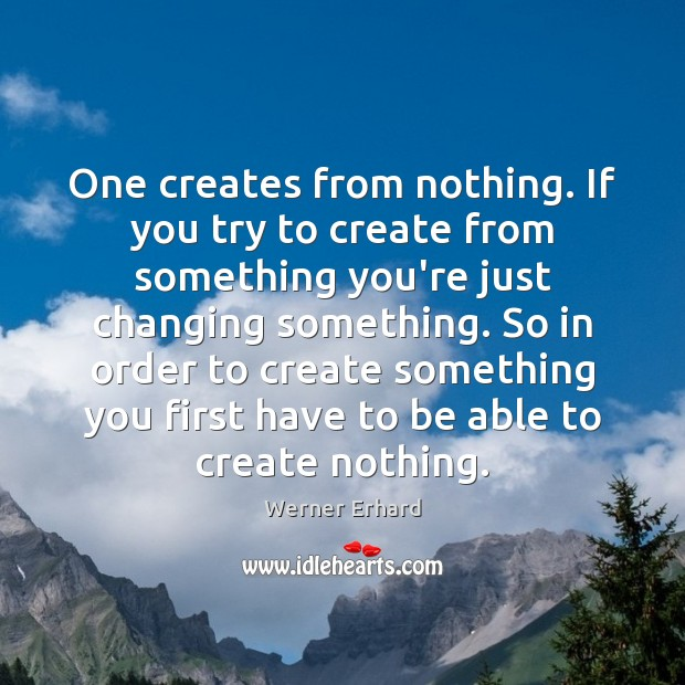 One creates from nothing. If you try to create from something you're Werner Erhard Picture Quote