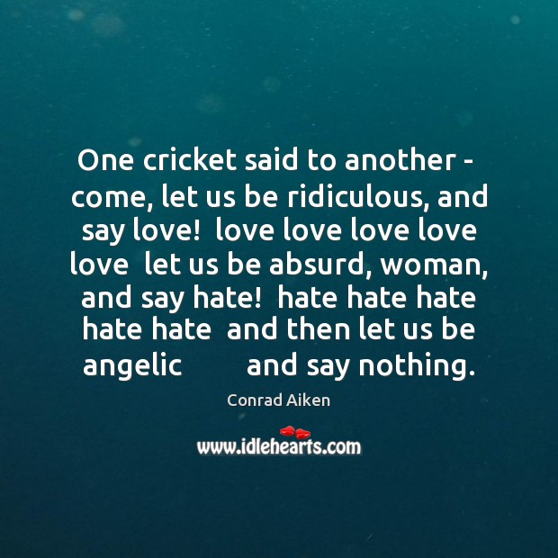 One cricket said to another –  come, let us be ridiculous, and Conrad Aiken Picture Quote